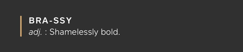 BRASSY: Shamelessly bold.